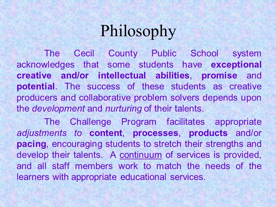 Philosophy The Cecil County Public School system acknowledges that some students have exceptional creative and/or intellectual abilities, promise and potential.