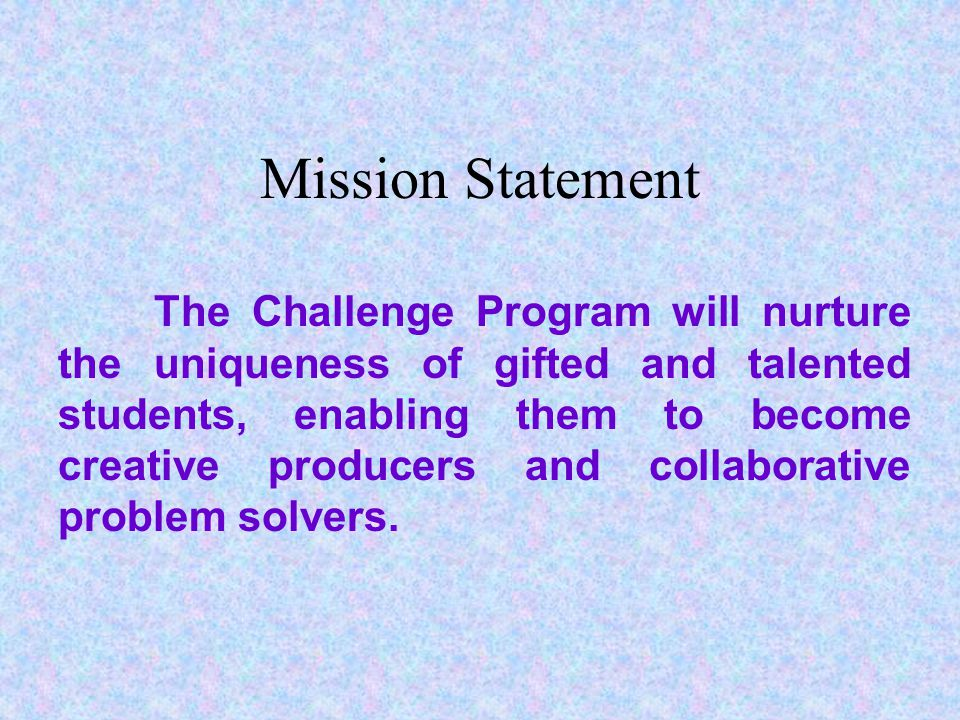 Mission Statement The Challenge Program will nurture the uniqueness of gifted and talented students, enabling them to become creative producers and collaborative problem solvers.