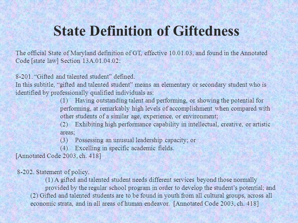 State Definition of Giftedness The official State of Maryland definition of GT, effective 10.01.03, and found in the Annotated Code [state law] Section 13A.01.04.02: 8-201.