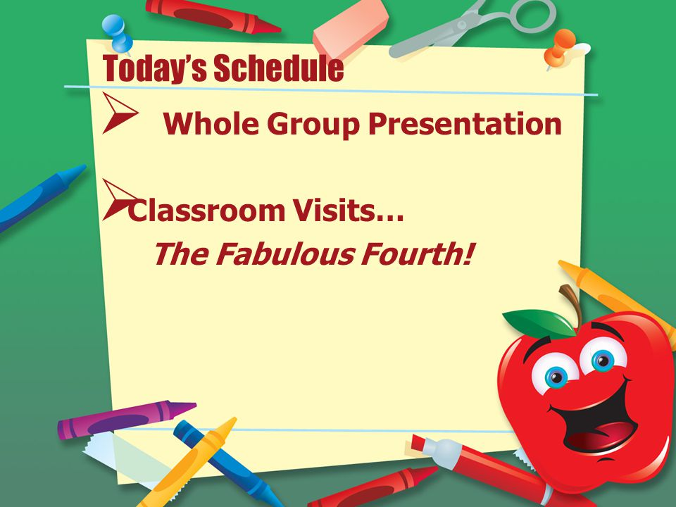 Today's Schedule  Whole Group Presentation  Classroom Visits… The Fabulous Fourth!