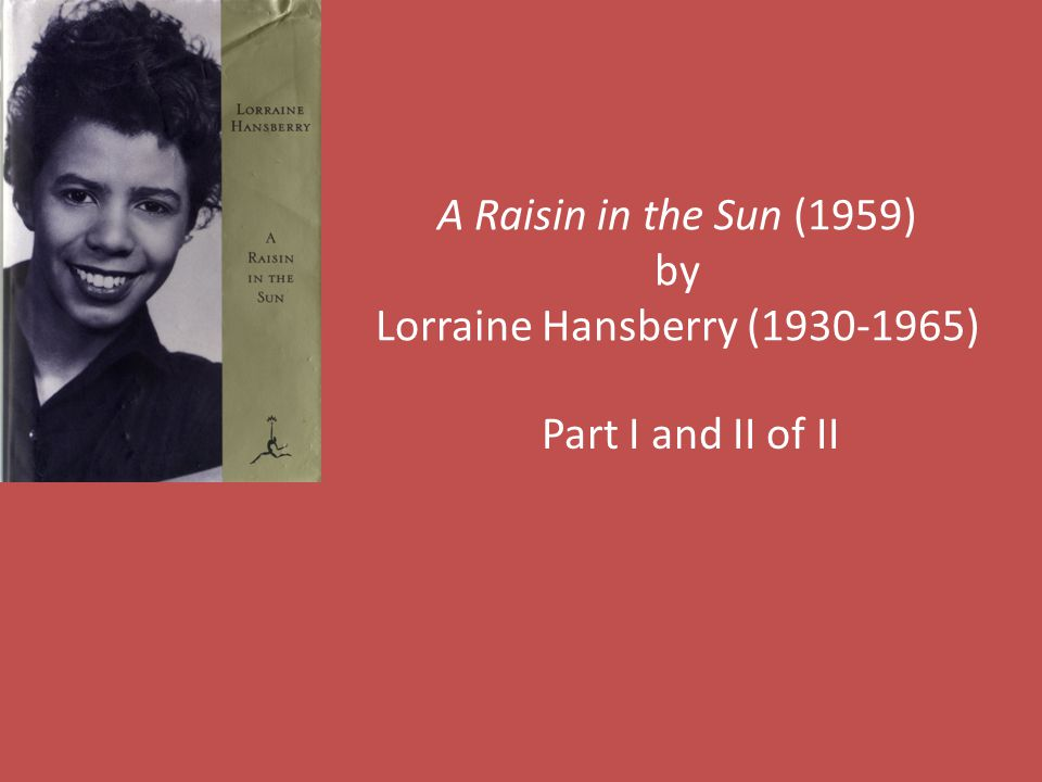 A Raisin in the Sun (1959) by Lorraine Hansberry (1930-1965) Part I and II of II