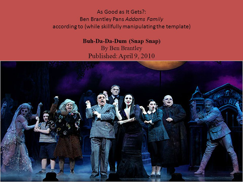 As Good as It Gets?: Ben Brantley Pans Addams Family according to (while skillfully manipulating the template) Buh-Da-Da-Dum (Snap Snap) By Ben Brantley Published: April 9, 2010