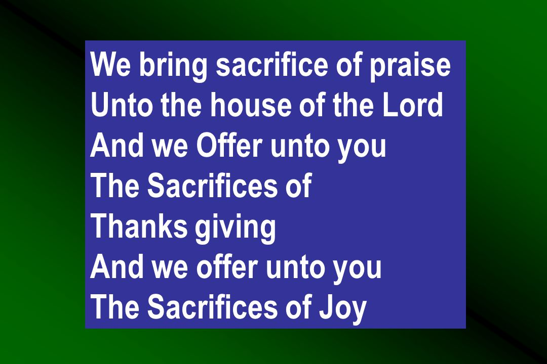 We bring sacrifice of praise Unto the house of the Lord And we Offer unto you The Sacrifices of Thanks giving And we offer unto you The Sacrifices of Joy