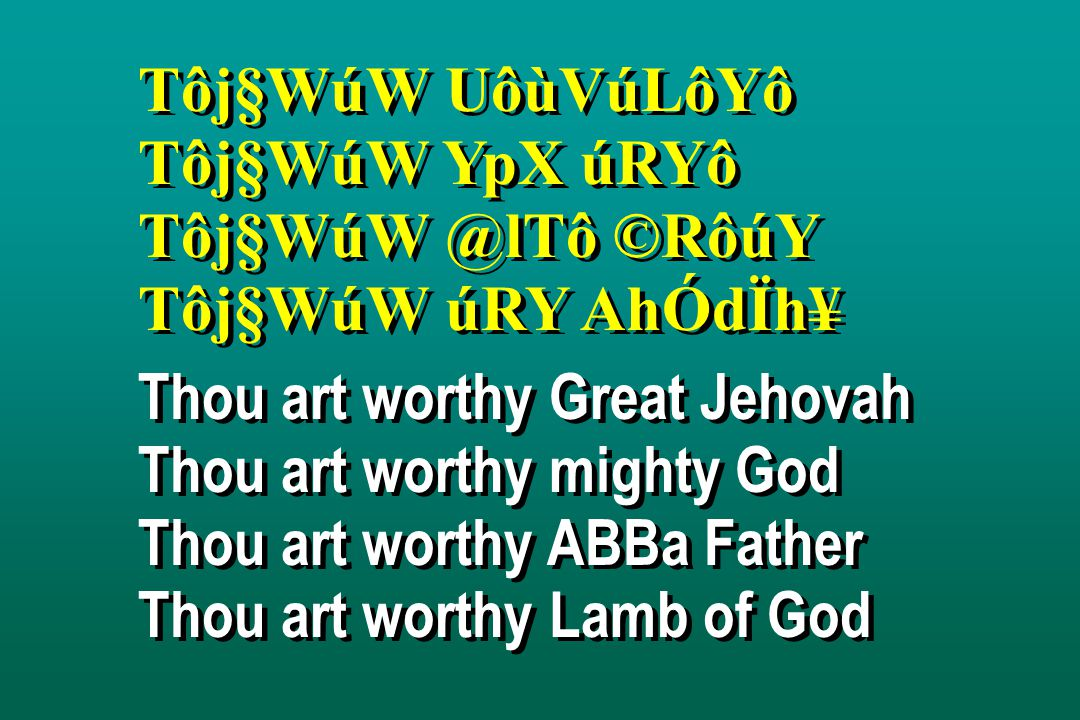 Tôj§WúW UôùVúLôYô Tôj§WúW YpX úRYô Tôj§WúW @lTô ©RôúY Tôj§WúW úRY AhÓdÏh¥ Thou art worthy Great Jehovah Thou art worthy mighty God Thou art worthy ABBa Father Thou art worthy Lamb of God Tôj§WúW UôùVúLôYô Tôj§WúW YpX úRYô Tôj§WúW @lTô ©RôúY Tôj§WúW úRY AhÓdÏh¥ Thou art worthy Great Jehovah Thou art worthy mighty God Thou art worthy ABBa Father Thou art worthy Lamb of God