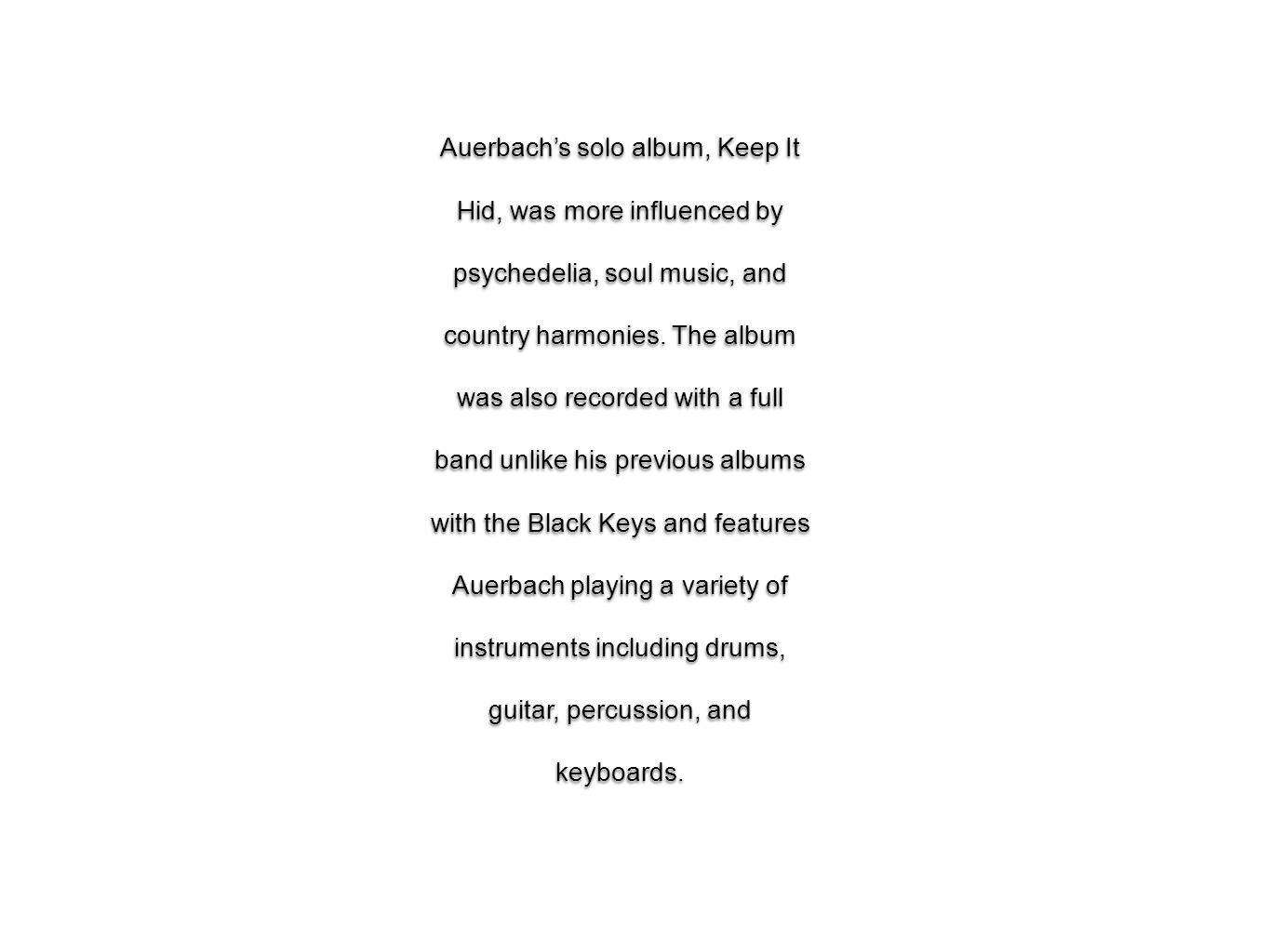 Auerbach's solo album, Keep It Hid, was more influenced by psychedelia, soul music, and country harmonies.
