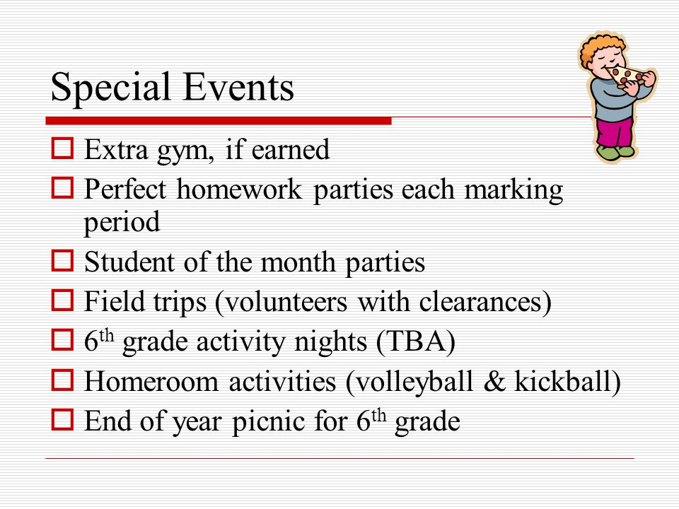 Special Events  Extra gym, if earned  Perfect homework parties each marking period  Student of the month parties  Field trips (volunteers with clearances)  6 th grade activity nights (TBA)  Homeroom activities (volleyball & kickball)  End of year picnic for 6 th grade