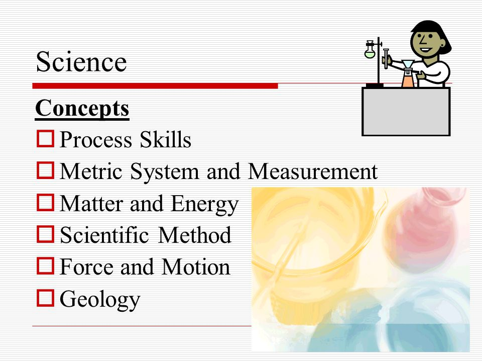 Science Concepts  Process Skills  Metric System and Measurement  Matter and Energy  Scientific Method  Force and Motion  Geology