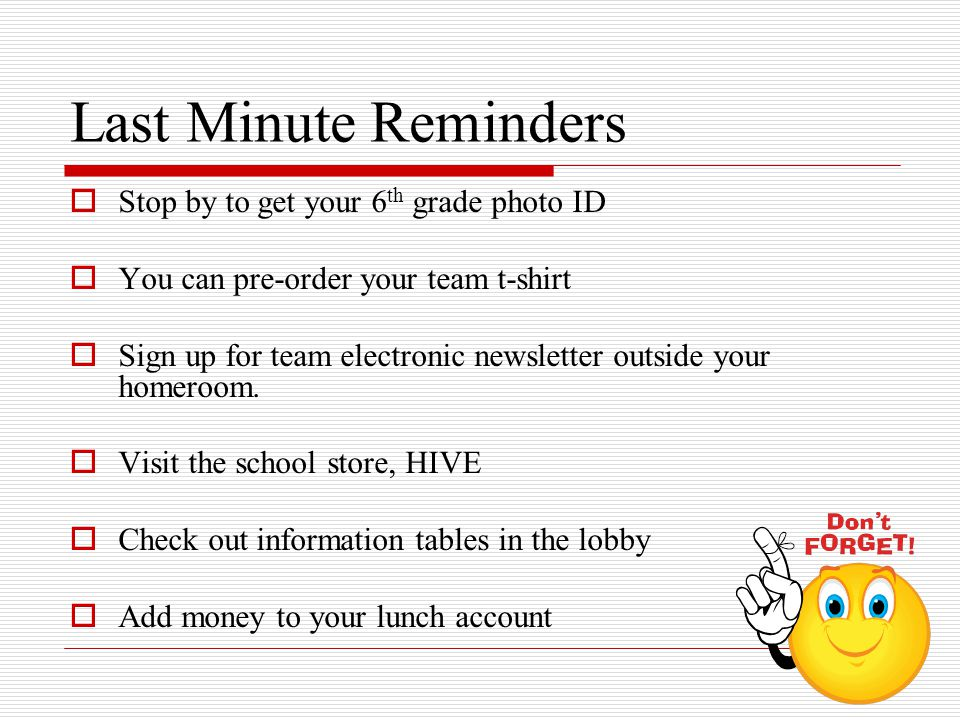 Last Minute Reminders  Stop by to get your 6 th grade photo ID  You can pre-order your team t-shirt  Sign up for team electronic newsletter outside your homeroom.