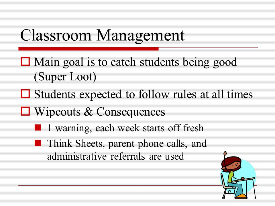 Classroom Management  Main goal is to catch students being good (Super Loot)  Students expected to follow rules at all times  Wipeouts & Consequences 1 warning, each week starts off fresh Think Sheets, parent phone calls, and administrative referrals are used