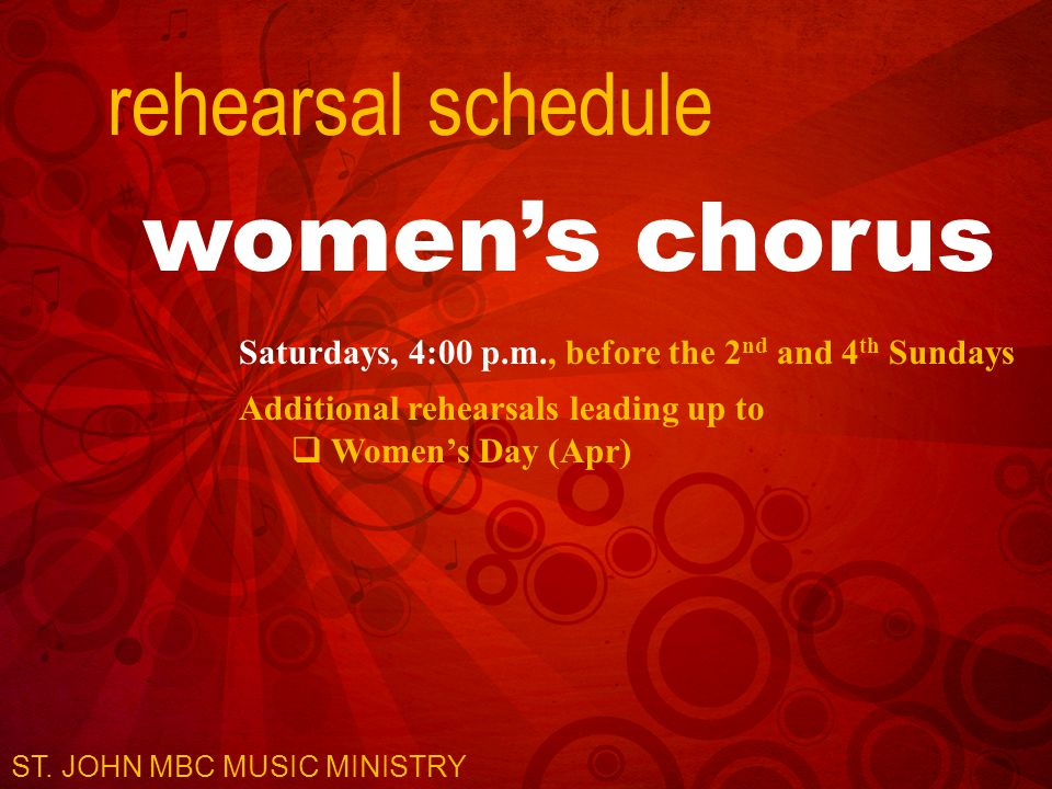 rehearsal schedule women's chorus Saturdays, 4:00 p.m., before the 2 nd and 4 th Sundays Additional rehearsals leading up to  Women's Day (Apr) ST.