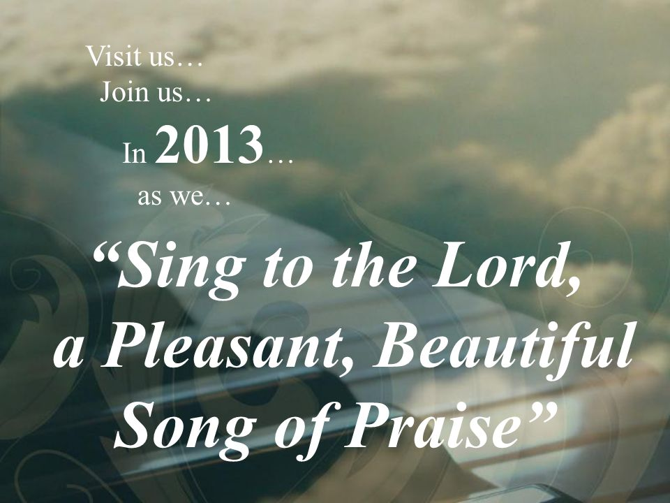 "Visit us… Join us… In 2013 … as we… ""Sing to the Lord, a Pleasant, Beautiful Song of Praise"""