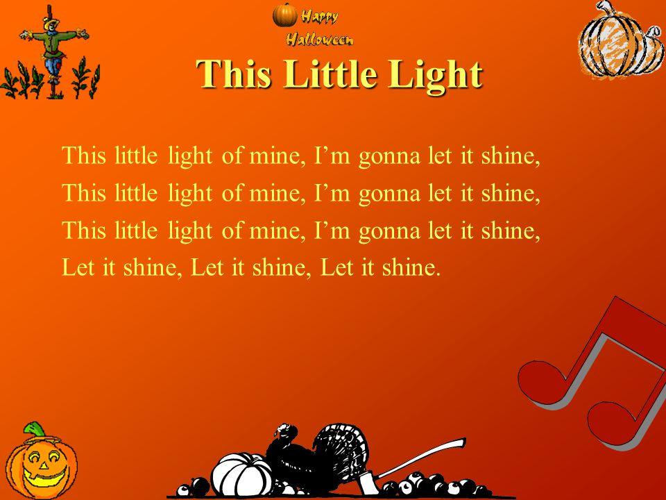 This Little Light This little light of mine, I'm gonna let it shine, Let it shine, Let it shine, Let it shine.