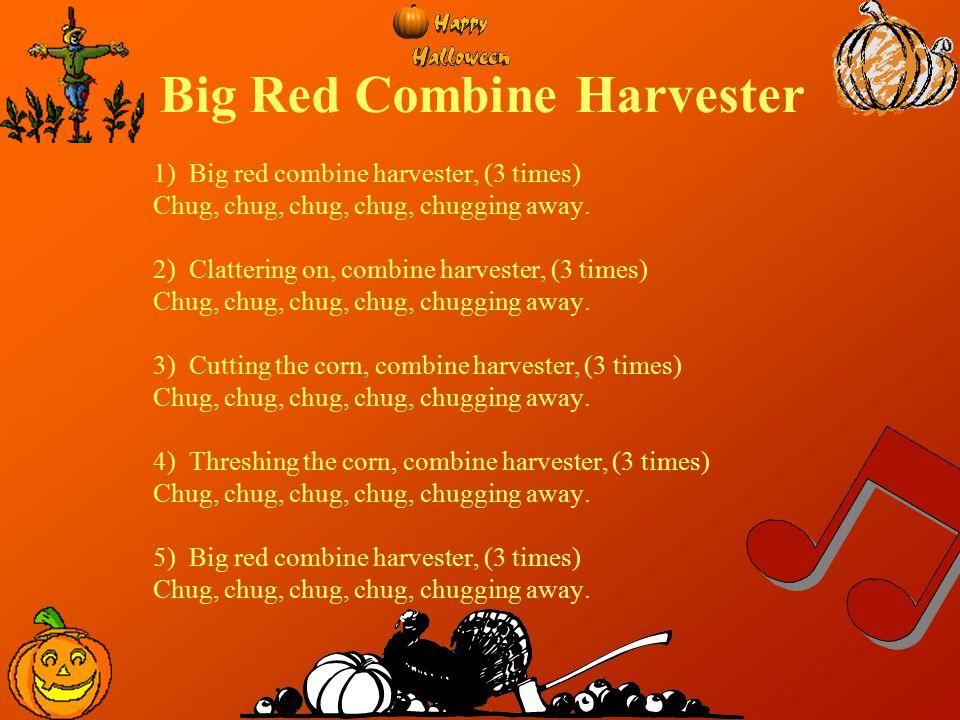 Big Red Combine Harvester 1) Big red combine harvester, (3 times) Chug, chug, chug, chug, chugging away. 2) Clattering on, combine harvester, (3 times