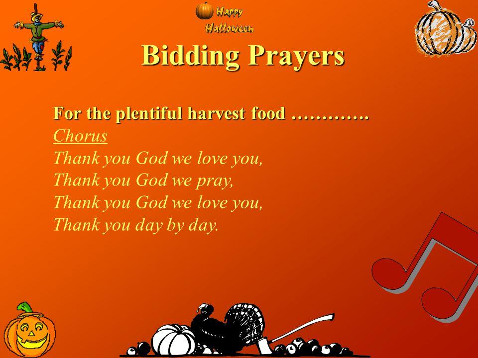 Bidding Prayers For the plentiful harvest food …………. Chorus Thank you God we love you, Thank you God we pray, Thank you God we love you, Thank you day