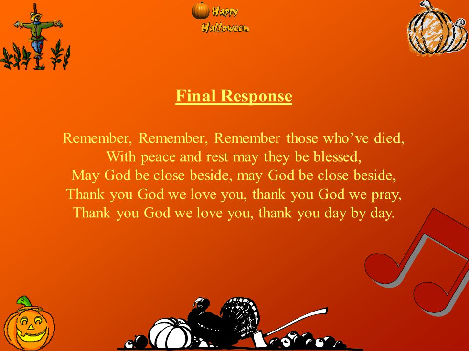 Final Response Remember, Remember, Remember those who've died, With peace and rest may they be blessed, May God be close beside, may God be close besi