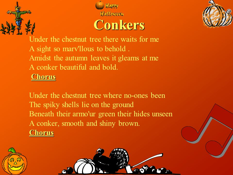 Conkers Under the chestnut tree there waits for me A sight so marv'llous to behold. Amidst the autumn leaves it gleams at me A conker beautiful and bo