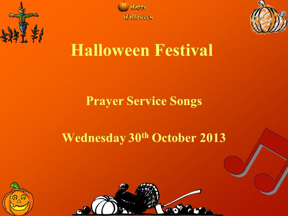 Halloween Festival Prayer Service Songs Wednesday 30 th October 2013