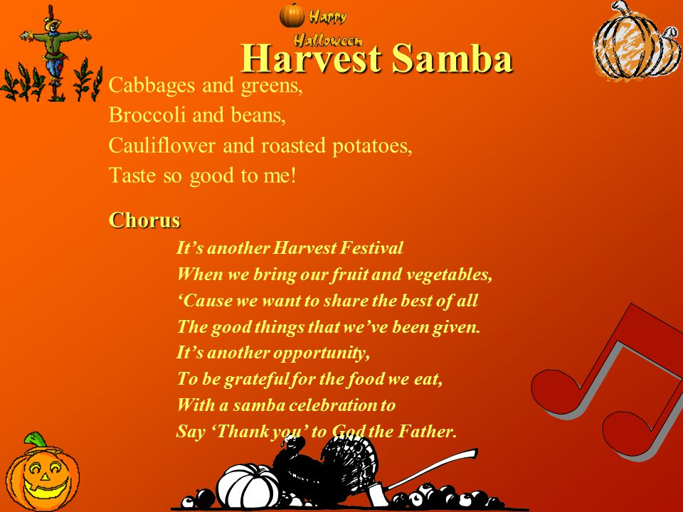 Harvest Samba Apricots and plums, Ripened in the sun, Oranges and yellow bananas, Good for everyone!.Chorus It's another Harvest Festival When we bring our fruit and vegetables, 'Cause we want to share the best of all The good things that we've been given.