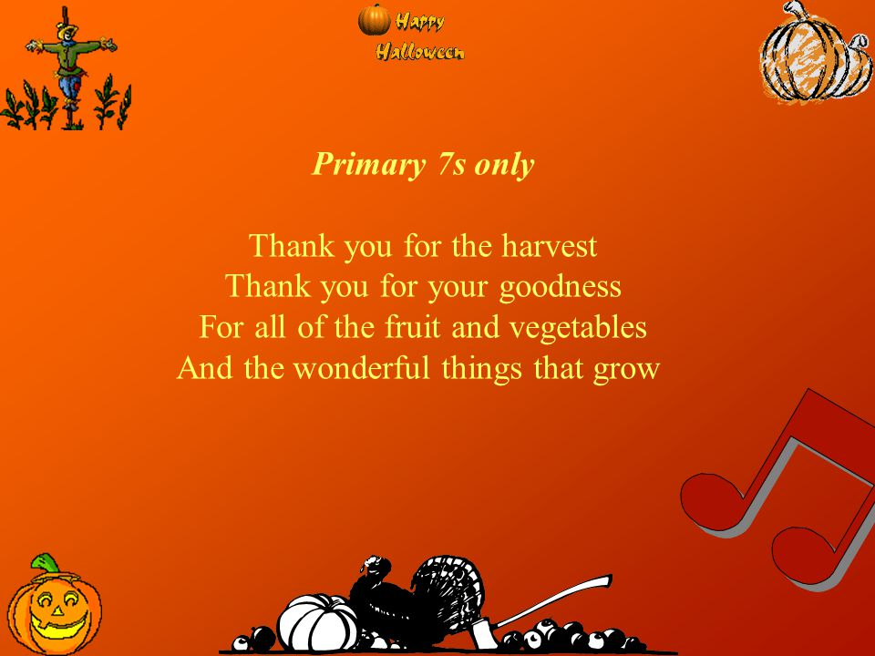 Primary 7s only Thank you for the harvest Thank you for your goodness For all of the fruit and vegetables And the wonderful things that grow
