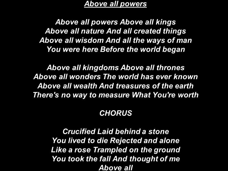 Above all powers Above all powers Above all kings Above all nature And all created things Above all wisdom And all the ways of man You were here Before the world began Above all kingdoms Above all thrones Above all wonders The world has ever known Above all wealth And treasures of the earth There s no way to measure What You re worth CHORUS Crucified Laid behind a stone You lived to die Rejected and alone Like a rose Trampled on the ground You took the fall And thought of me Above all