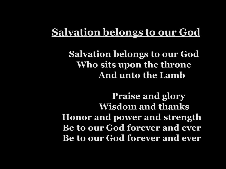 Salvation belongs to our God Salvation belongs to our God Who sits upon the throne And unto the Lamb Praise and glory Wisdom and thanks Honor and power and strength Be to our God forever and ever Be to our God forever and ever