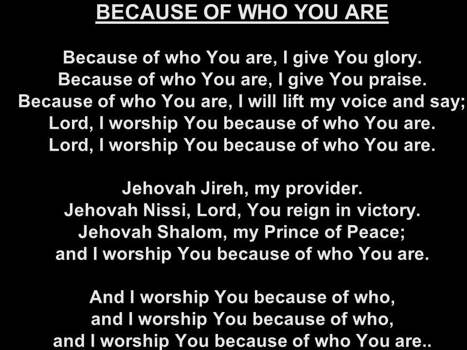 BECAUSE OF WHO YOU ARE Because of who You are, I give You glory. Because of who You are, I give You praise. Because of who You are, I will lift my voi
