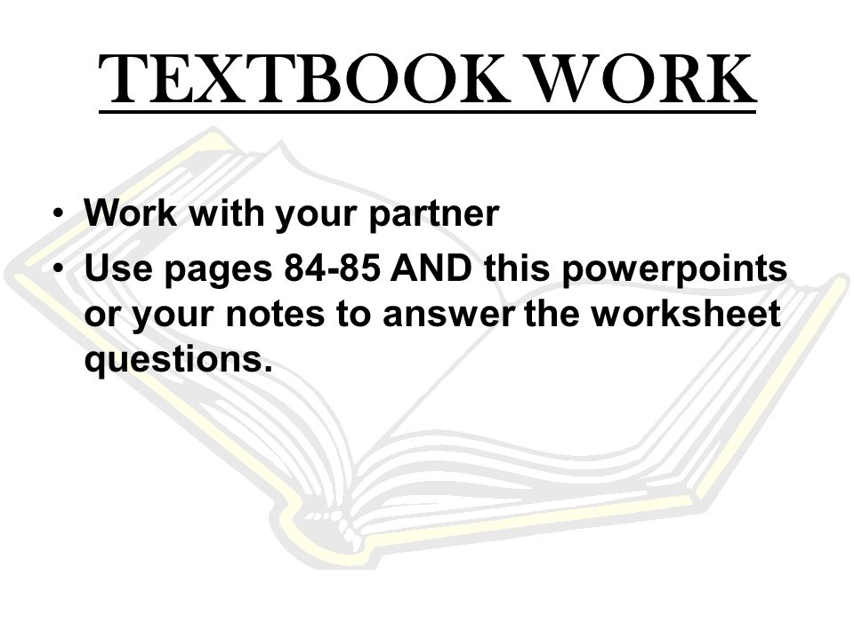 TEXTBOOK WORK Work with your partner Use pages 84-85 AND this powerpoints or your notes to answer the worksheet questions.