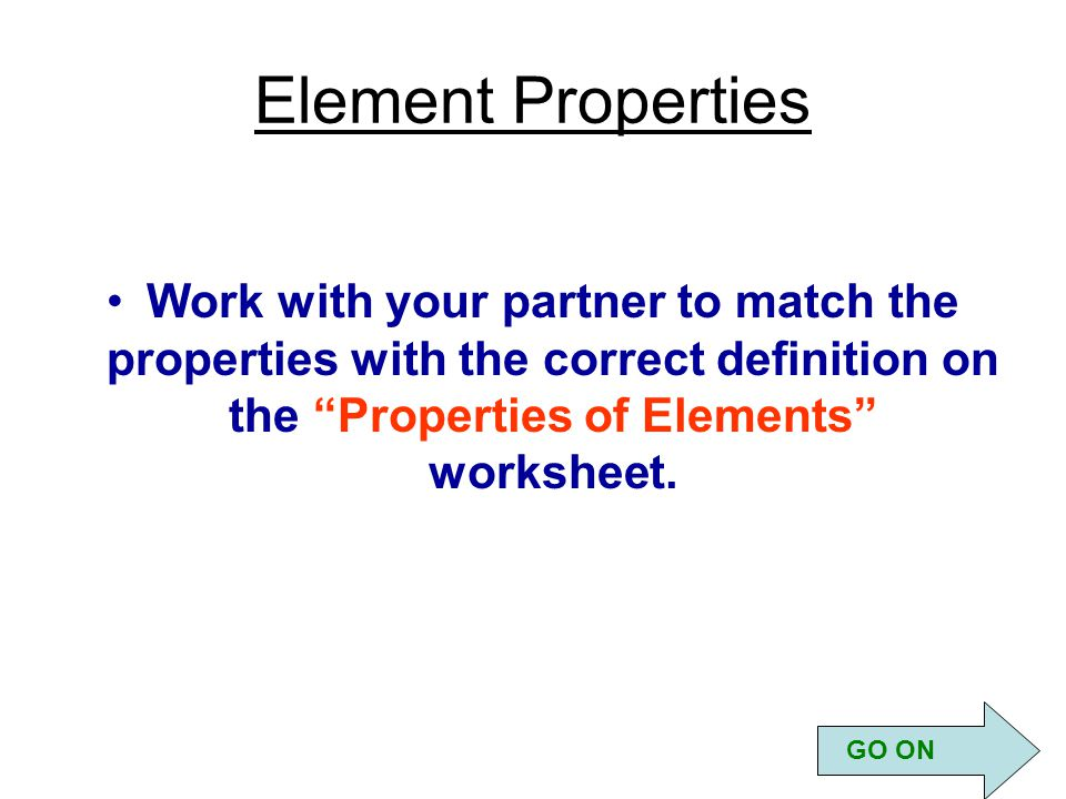 Element Properties Work with your partner to match the properties with the correct definition on the Properties of Elements worksheet.