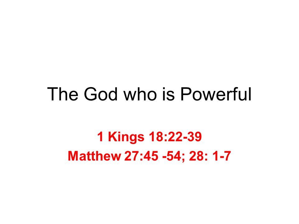 The God who is Powerful 1 Kings 18:22-39 Matthew 27:45 -54; 28: 1-7