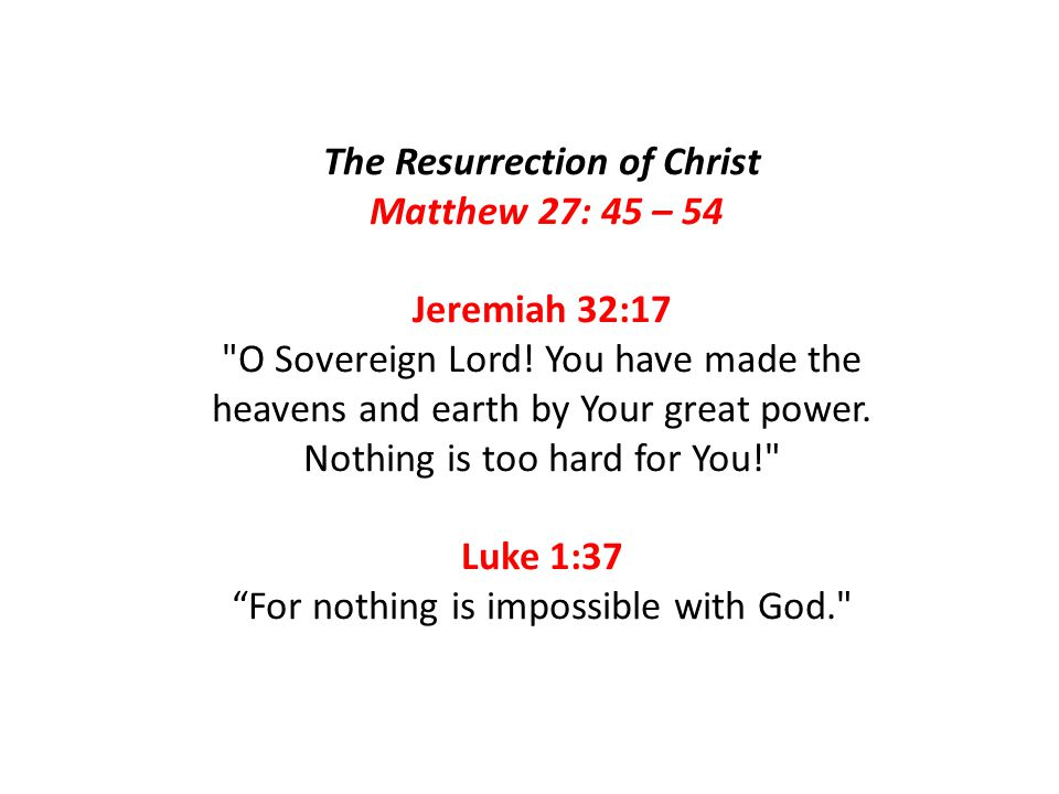 The Resurrection of Christ Matthew 27: 45 – 54 Jeremiah 32:17 O Sovereign Lord.