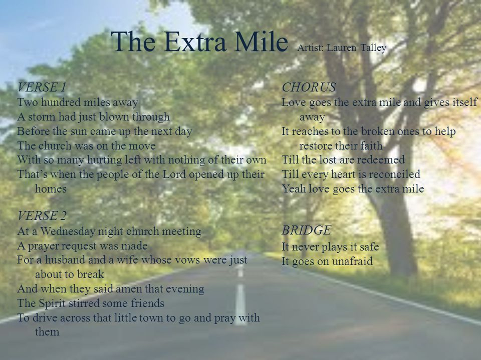 The Extra Mile Artist: Lauren Talley VERSE 1 Two hundred miles away A storm had just blown through Before the sun came up the next day The church was