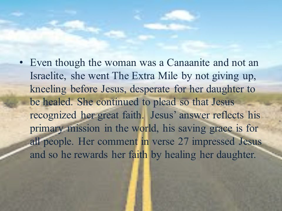 Even though the woman was a Canaanite and not an Israelite, she went The Extra Mile by not giving up, kneeling before Jesus, desperate for her daughte