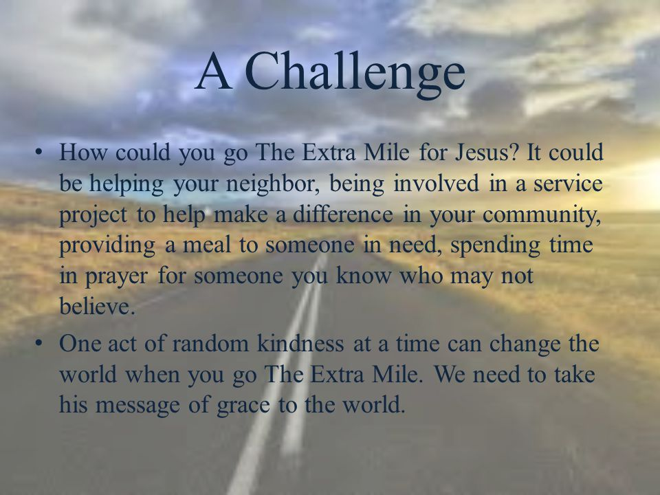A Challenge How could you go The Extra Mile for Jesus? It could be helping your neighbor, being involved in a service project to help make a differenc