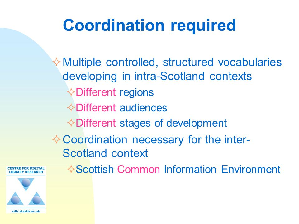 Coordination required  Multiple controlled, structured vocabularies developing in intra-Scotland contexts  Different regions  Different audiences  Different stages of development  Coordination necessary for the inter- Scotland context  Scottish Common Information Environment