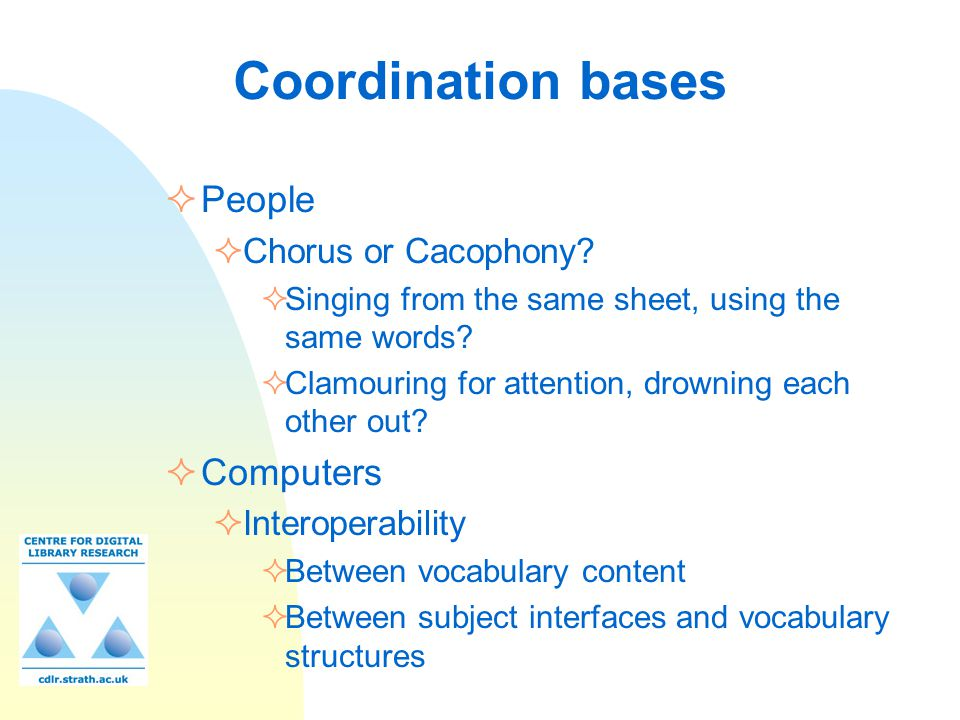 Coordination bases  People  Chorus or Cacophony?  Singing from the same sheet, using the same words?  Clamouring for attention, drowning each othe