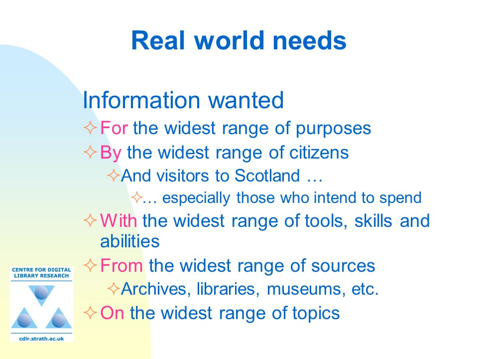 Real world needs Information wanted  For the widest range of purposes  By the widest range of citizens  And visitors to Scotland …  … especially those who intend to spend  With the widest range of tools, skills and abilities  From the widest range of sources  Archives, libraries, museums, etc.
