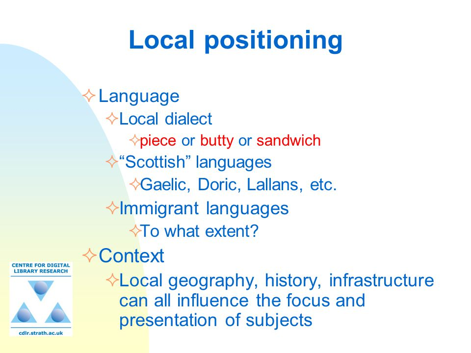 "Local positioning  Language  Local dialect  piece or butty or sandwich  ""Scottish"" languages  Gaelic, Doric, Lallans, etc.  Immigrant languages"
