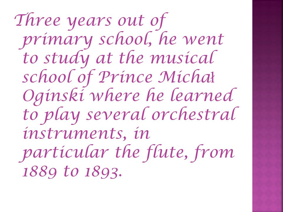 Three years out of primary school, he went to study at the musical school of Prince Micha ł Oginski where he learned to play several orchestral instru
