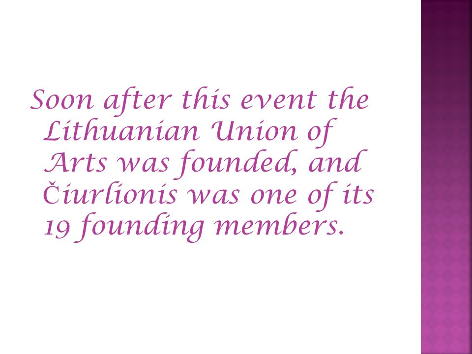 Soon after this event the Lithuanian Union of Arts was founded, and Č iurlionis was one of its 19 founding members.