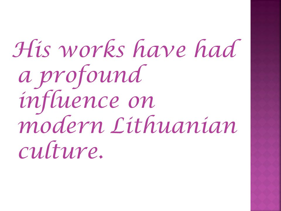 His works have had a profound influence on modern Lithuanian culture.
