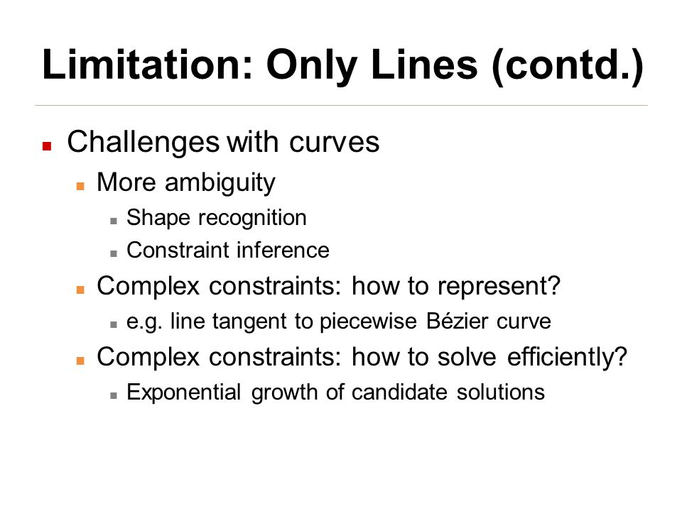 Limitation: Only Lines (contd.) Challenges with curves More ambiguity Shape recognition Constraint inference Complex constraints: how to represent.