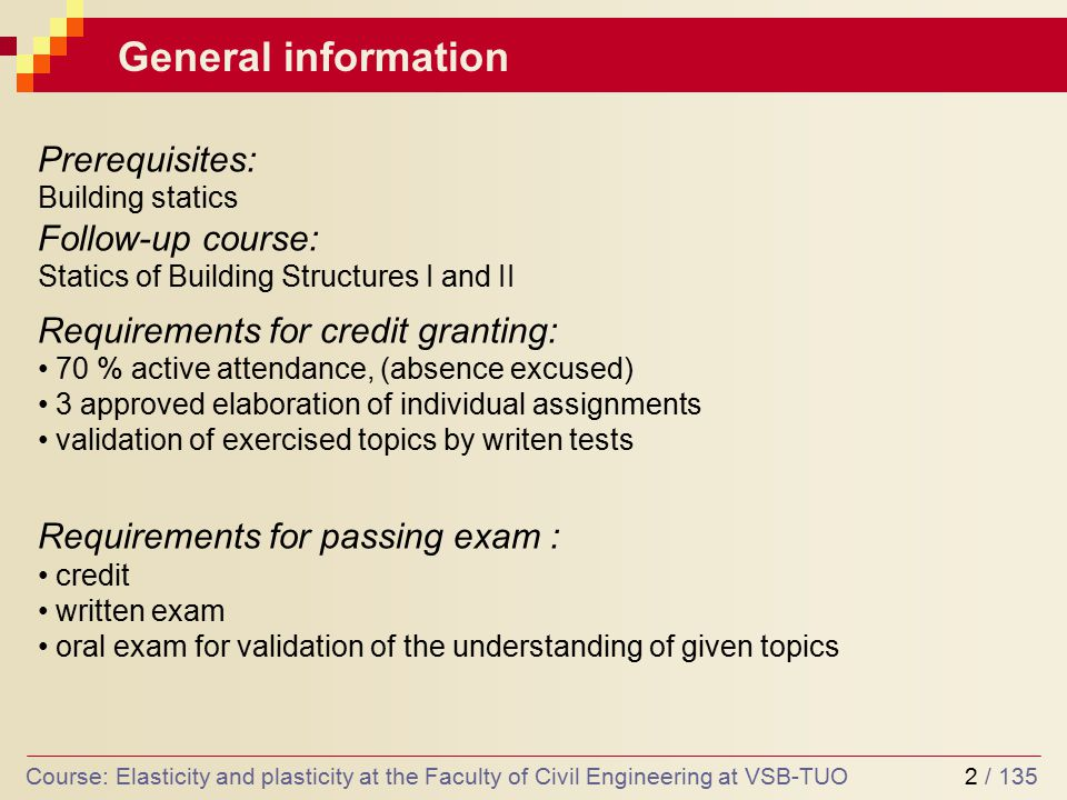 2 / 135 General information Prerequisites: Building statics Follow-up course: Statics of Building Structures I and II Requirements for credit granting: 70 % active attendance, (absence excused) 3 approved elaboration of individual assignments validation of exercised topics by writen tests Requirements for passing exam : credit written exam oral exam for validation of the understanding of given topics Course: Elasticity and plasticity at the Faculty of Civil Engineering at VSB-TUO