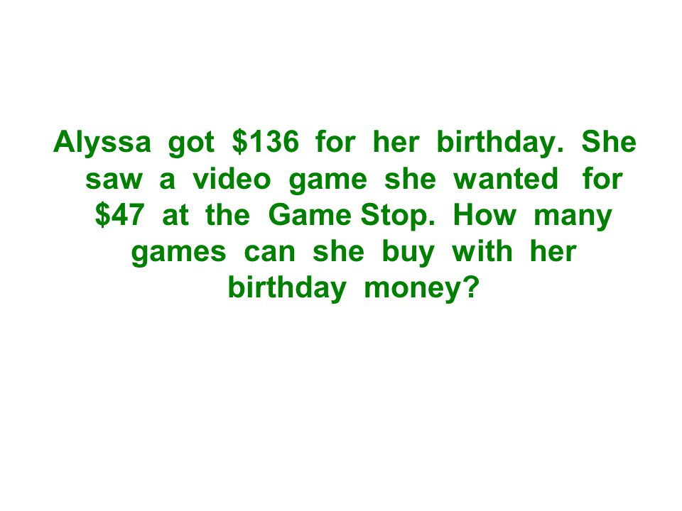 Alyssa got $136 for her birthday. She saw a video game she wanted for $47 at the Game Stop.