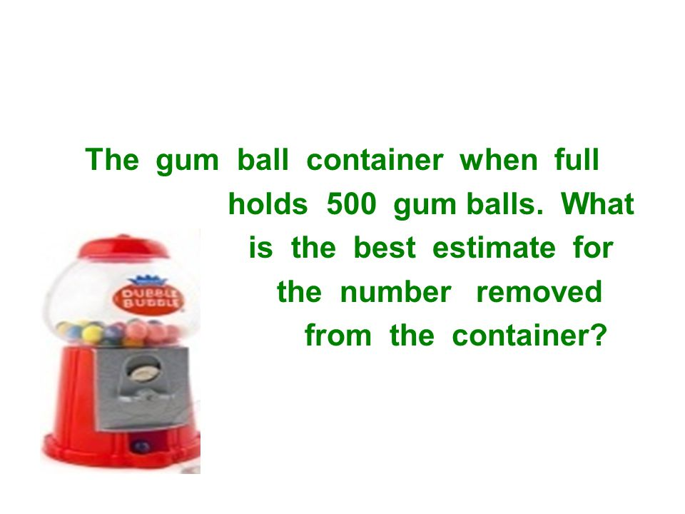 The gum ball container when full holds 500 gum balls.