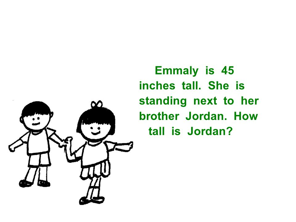Emmaly is 45 inches tall. She is standing next to her brother Jordan. How tall is Jordan