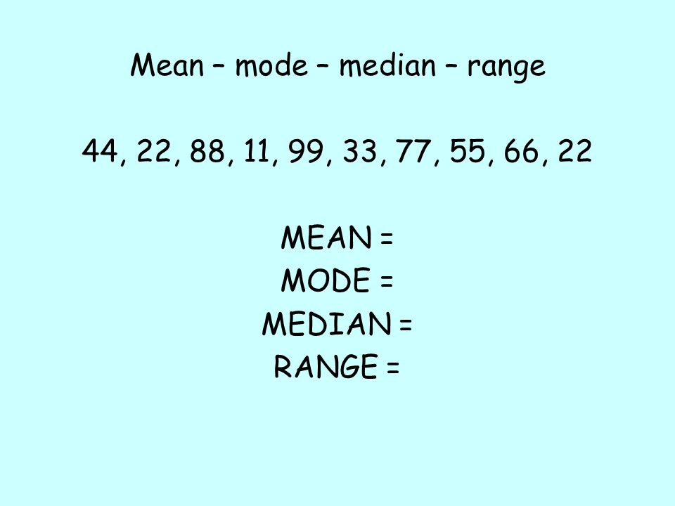Mean – mode – median – range 44, 22, 88, 11, 99, 33, 77, 55, 66, 22 MEAN = MODE = MEDIAN = RANGE =