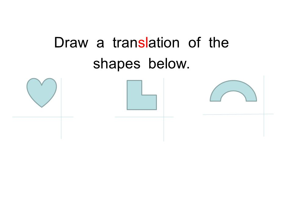 Draw a translation of the shapes below.