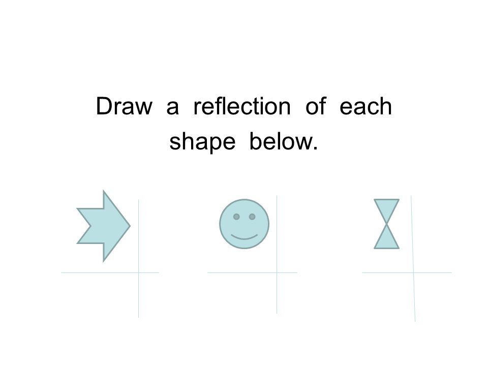 Draw a reflection of each shape below.