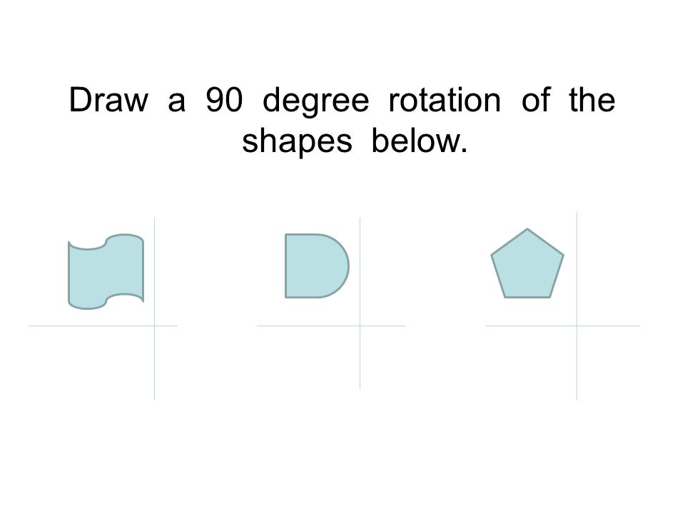 Draw a 90 degree rotation of the shapes below.