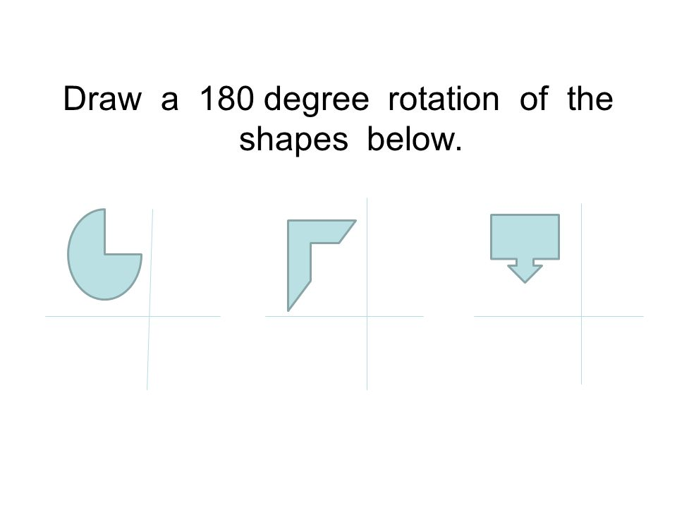 Draw a 180 degree rotation of the shapes below.